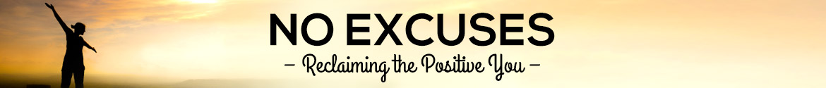 No EXCUSES – Reclaiming the Positive You
